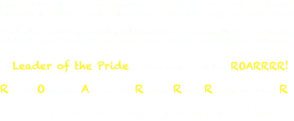 Leader of the Pride is a very special award at New Day. A student who receives this award has fully committed themselves to the relentless pursuit of excellence. It's about personal responsibility...setting goals and dedicating the time and energy it takes to meet those goals--no matter what setbacks or obstacles get in the way. A Leader of the Pride is chosen by how well they ROARRRR! Represent Outstanding Achievement in Reading, wRiting, aRithmetic, and behavioR. Leaders for the 18-19 school year are honored below: